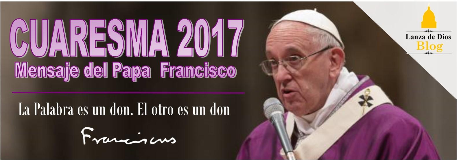 Mensaje Del Papa Francisco Para La Cuaresma 2017 Lanza De